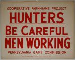 [Pennsylvania: Posters] Hunters be careful: men working / Cooperative Farm-Game Project,...
